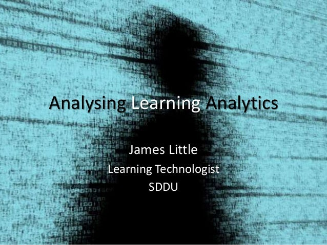 Analysing Learning Analytics James Little Learning Technologist SDDU