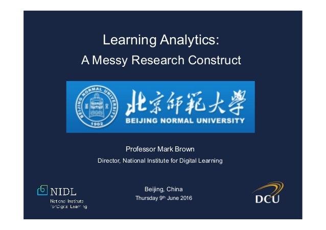 Professor Mark Brown Director, National Institute for Digital Learning Beijing, China Thursday 9th June 2016 Learning Anal...