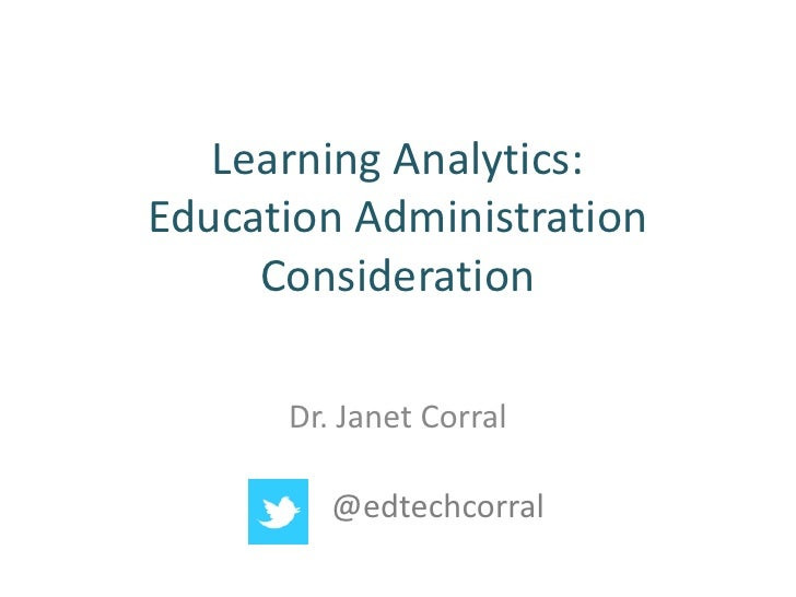 Learning Analytics:Education Administration     Consideration      Dr. Janet Corral         @edtechcorral