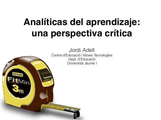 Analíticas del aprendizaje: una perspectiva crítica Jordi Adell Centre d'Educació i Noves Tecnologies Dept. d'Educació U...