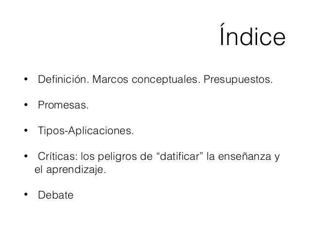 """Índice • Definición. Marcos conceptuales. Presupuestos. • Promesas. • Tipos-Aplicaciones. • Críticas: los peligros de """"dati..."""