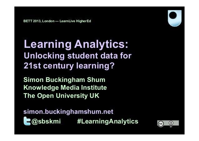 BETT 2013, London — LearnLive HigherEdLearning Analytics:Unlocking student data for21st century learning?Simon Buckingham ...