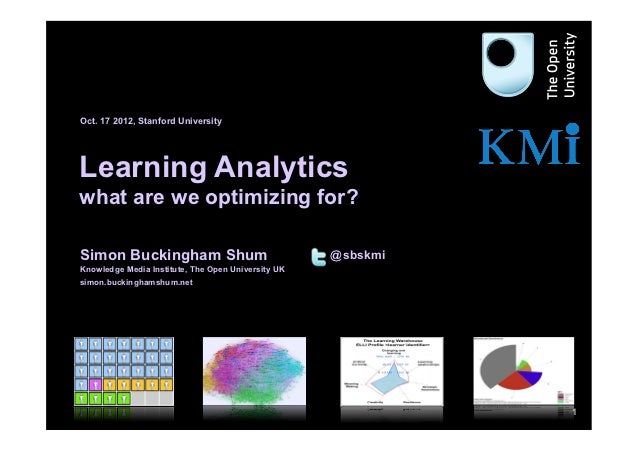 Oct. 17 2012, Stanford University     Learning Analytics     what are we optimizing for?     Simon Buckingham Shum        ...