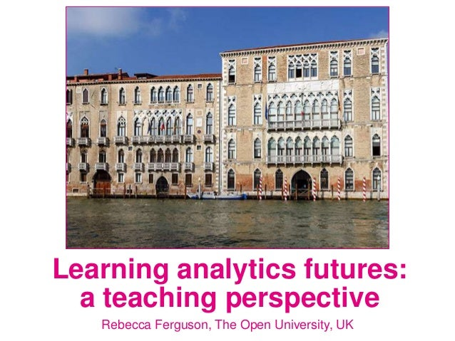 Rebecca Ferguson, The Open University, UK Learning analytics futures: a teaching perspective