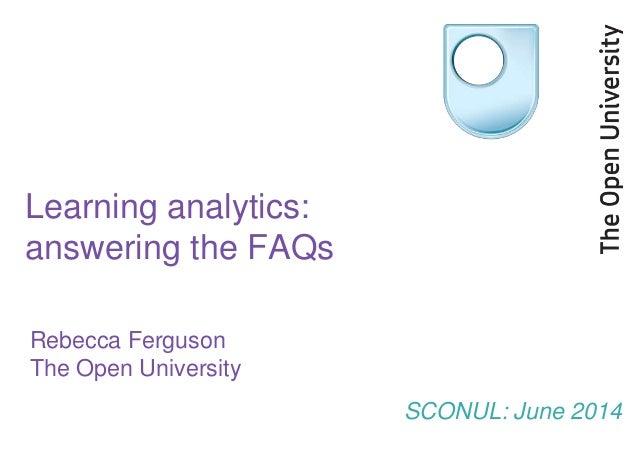 Learning analytics: answering the FAQs Rebecca Ferguson The Open University SCONUL: June 2014
