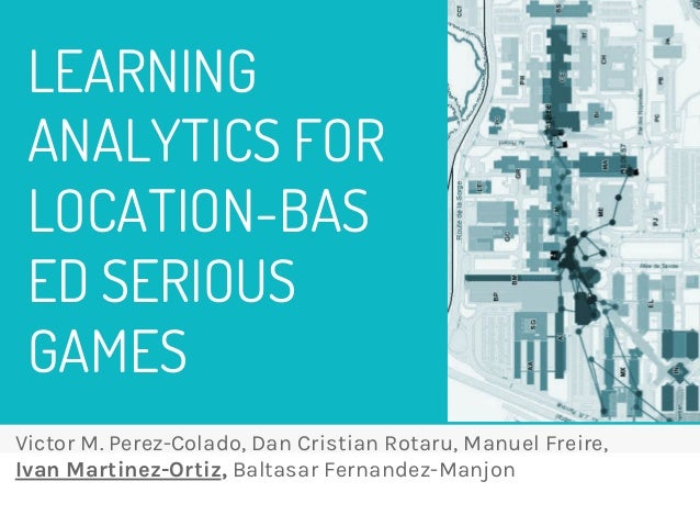LEARNING ANALYTICS FOR LOCATION-BAS ED SERIOUS GAMES Victor M. Perez-Colado, Dan Cristian Rotaru, Manuel Freire, Ivan Mart...
