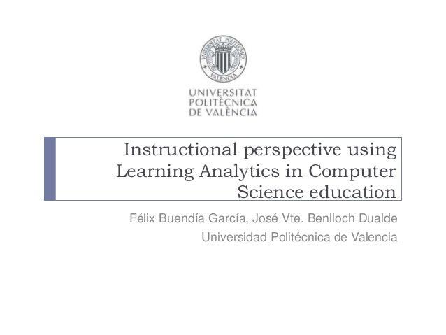 Instructional perspective using Learning Analytics in Computer Science education Félix Buendía García, José Vte. Benlloch ...