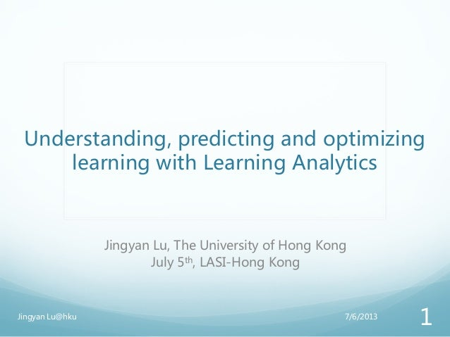 Understanding, predicting and optimizing learning with Learning Analytics Jingyan Lu, The University of Hong Kong July 5th...