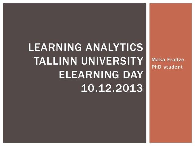 LEARNING ANALYTICS TALLINN UNIVERSITY ELEARNING DAY 10.12.2013  Maka Eradze PhD student
