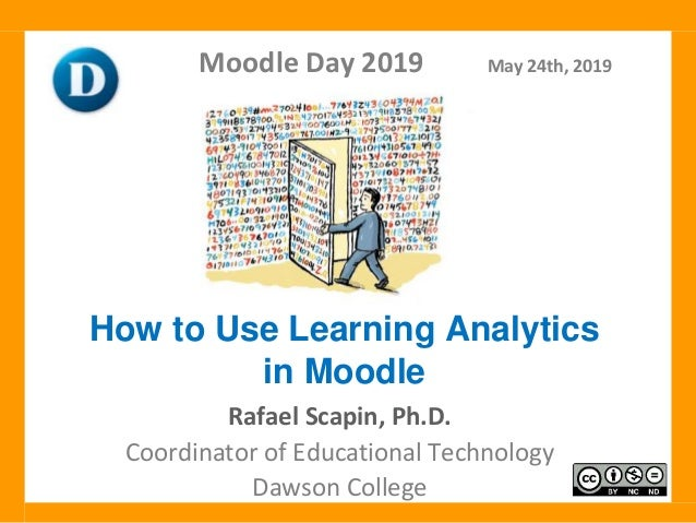 Rafael Scapin, Ph.D. Coordinator of Educational Technology Dawson College Moodle Day 2019 May 24th, 2019 How to Use Learni...
