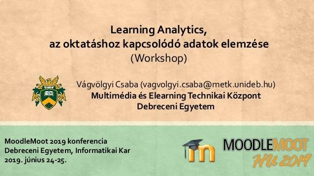 Learning Analytics, az oktatáshoz kapcsolódó adatok elemzése (Workshop) Vágvölgyi Csaba (vagvolgyi.csaba@metk.unideb.hu) M...