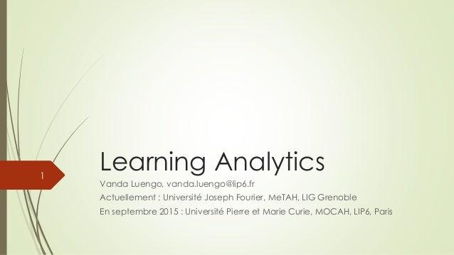 Learning Analytics Vanda Luengo, vanda.luengo@lip6.fr Actuellement : Université Joseph Fourier, MeTAH, LIG Grenoble En sep...