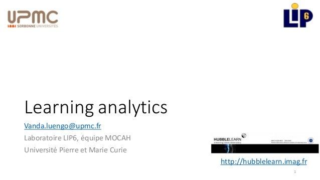 Learning analytics Vanda.luengo@upmc.fr Laboratoire LIP6, équipe MOCAH Université Pierre et Marie Curie 1 http://hubblelea...