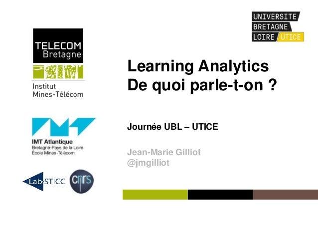 Institut Mines-Télécom Learning Analytics De quoi parle-t-on ? Journée UBL – UTICE Jean-Marie Gilliot @jmgilliot