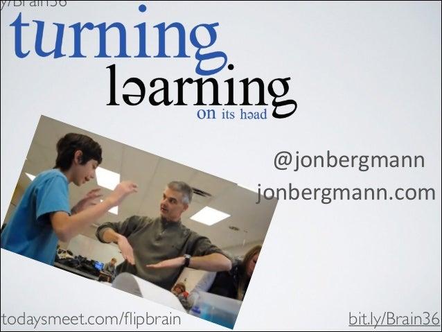 ly/Brain36    @jonbergmann   jonbergmann.com  todaysmeet.com/flipbrain  bit.ly/Brain36