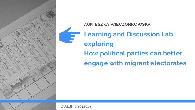 Learning and Discussion Lab exploring How political parties can better engage with migrant electorates AGNIESZKA WIECZORKO...