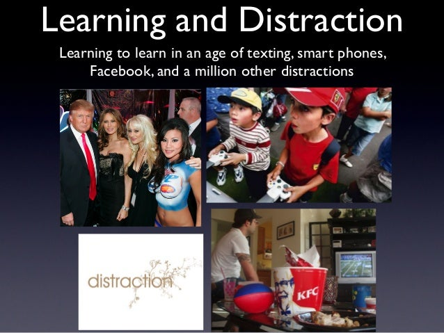 Learning and Distraction Learning to learn in an age of texting, smart phones, Facebook, and a million other distractions