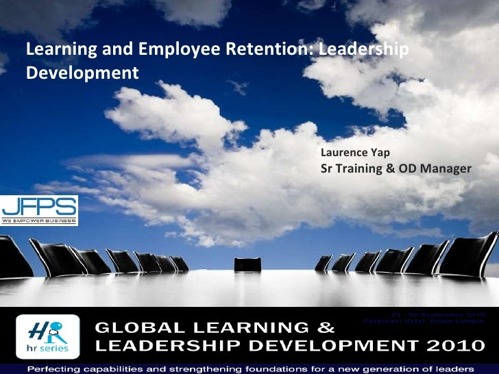 Learning and Employee Retention: Leadership Development  Laurence Yap Sr Training & OD Manager