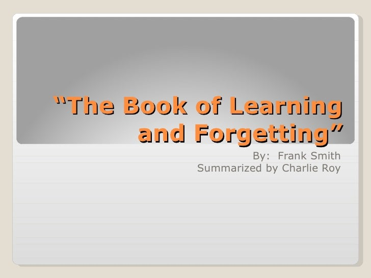 """"""" The Book of Learning and Forgetting"""" By:  Frank Smith Summarized by Charlie Roy"""