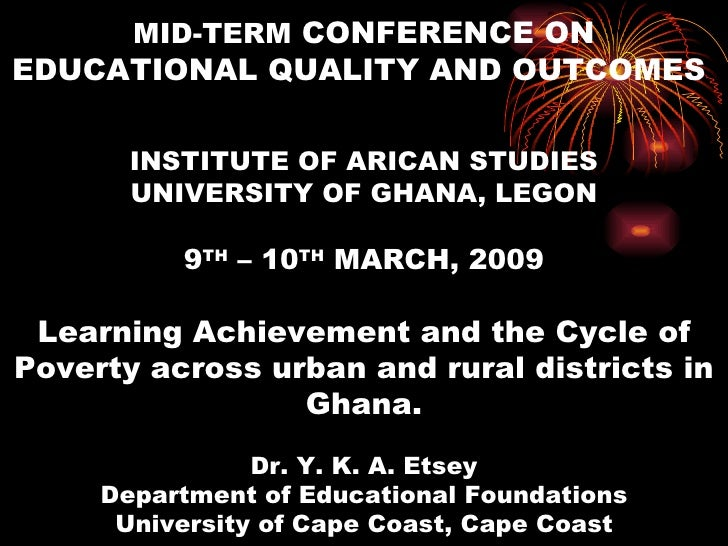 MID-TERM CONFERENCE ON EDUCATIONAL QUALITY AND OUTCOMES         INSTITUTE OF ARICAN STUDIES        UNIVERSITY OF GHANA, LE...