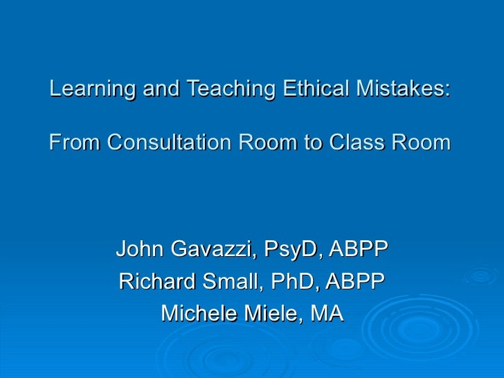 Learning and Teaching Ethical Mistakes: From Consultation Room to Class Room John Gavazzi, PsyD, ABPP Richard Small, PhD, ...