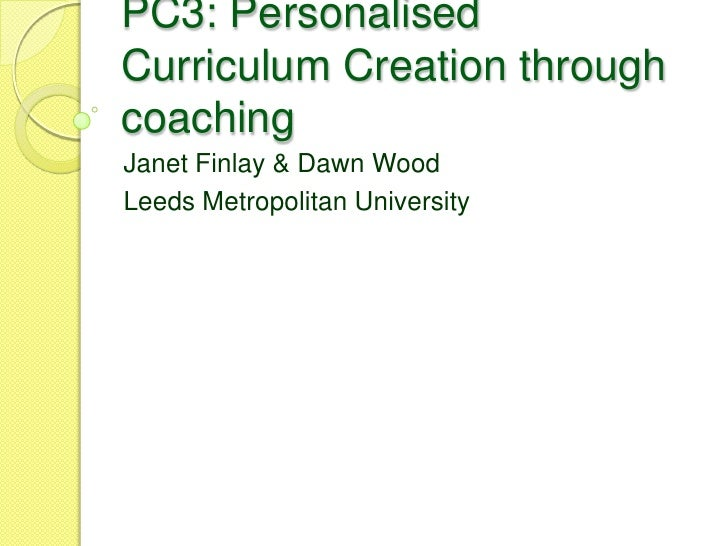 PC3: PersonalisedCurriculum Creation throughcoachingJanet Finlay & Dawn WoodLeeds Metropolitan University