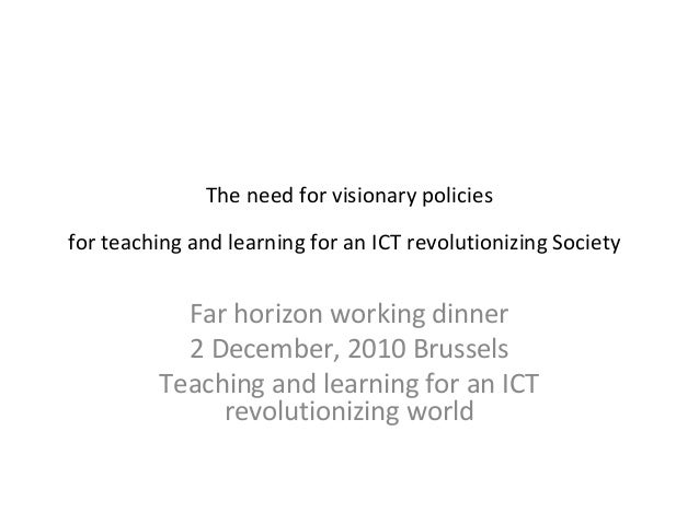 The need for visionary policiesfor teaching and learning for an ICT revolutionizing Society           Far horizon working ...
