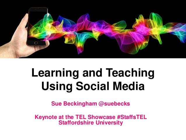 Learning and Teaching Using Social Media Sue Beckingham @suebecks Keynote at the TEL Showcase #StaffsTEL Staffordshire Uni...