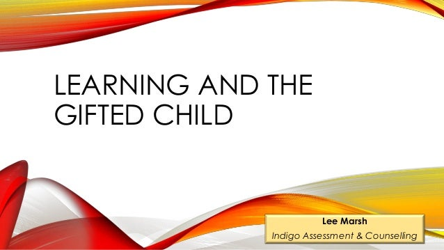 LEARNING AND THE GIFTED CHILD Lee Marsh Indigo Assessment & Counselling