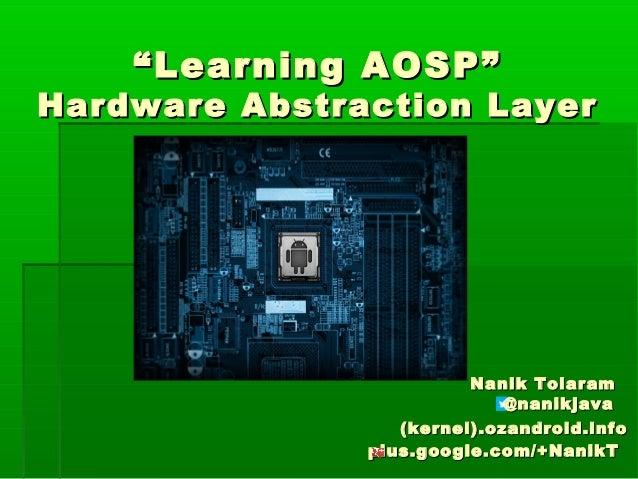 """ Learning AOSP""  Hardware Abstraction Layer  Nanik Tolaram @nanikjava (kernel).ozandroid.info plus.google.com/+NanikT"