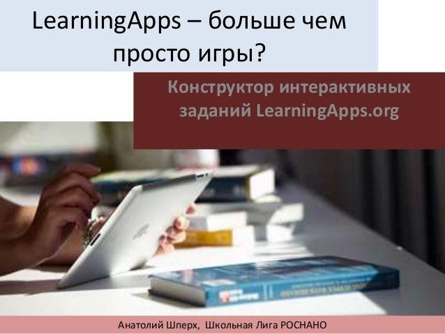 LearningApps – больше чем просто игры? Конструктор интерактивных заданий LearningApps.org Анатолий Шперх, Школьная Лига РО...
