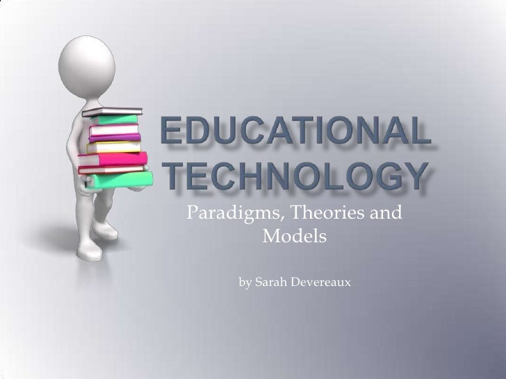 Educational Technology<br />Paradigms, Theories and Models<br />by Sarah Devereaux<br />