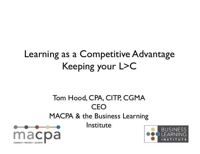 Learning as a Competitive Advantage	         Keeping your L>C	       Tom Hood, CPA, CITP, CGMA	                 CEO	      ...