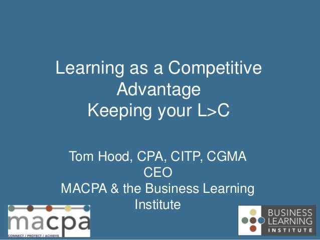 Tom Hood, CPA, CITP, CGMA CEO MACPA & the Business Learning Institute Learning as a Competitive Advantage Keeping your L>C