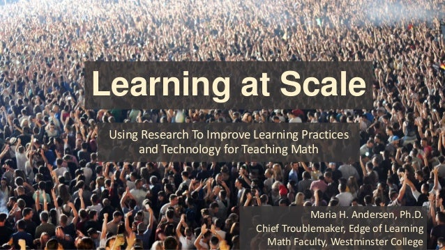 Learning at Scale Using Research To Improve Learning Practices and Technology for Teaching Math Maria H. Andersen, Ph.D. C...