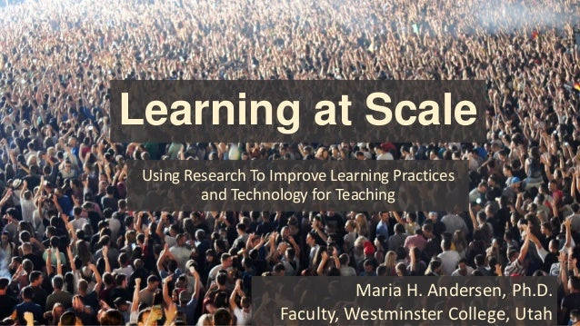 Learning at Scale Using Research To Improve Learning Practices and Technology for Teaching Maria H. Andersen, Ph.D. Facult...