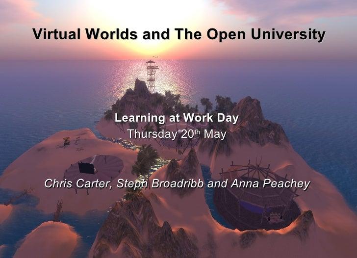 Virtual Worlds and The Open University <ul><li>Learning at Work Day </li></ul><ul><li>Thursday 20 th  May </li></ul><ul><l...