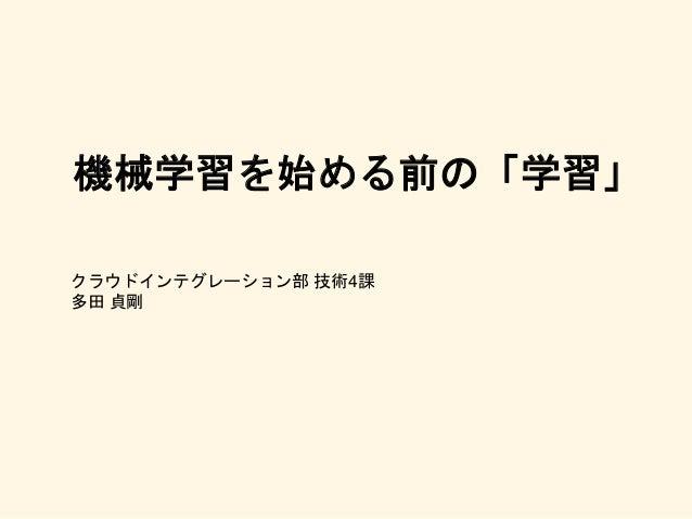 機械学習を始める前の「学習」 クラウドインテグレーション部 技術4課 多田 貞剛