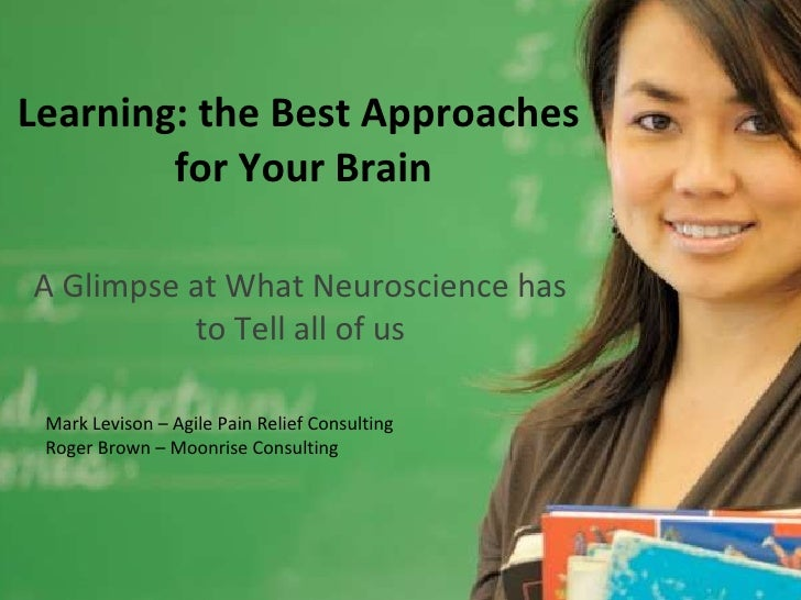 Learning: the Best Approaches  for Your Brain A Glimpse at What Neuroscience has to Tell all of us Mark Levison – Agile Pa...