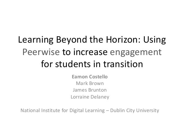 Learning Beyond the Horizon: Using Peerwise to increase engagement for students in transition Eamon Costello Mark Brown Ja...