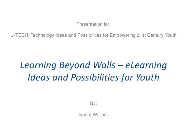 Presentation for:U-TECH: Technology Ideas and Possibilities for Empowering 21st Century Youth    Learning Beyond Walls – e...