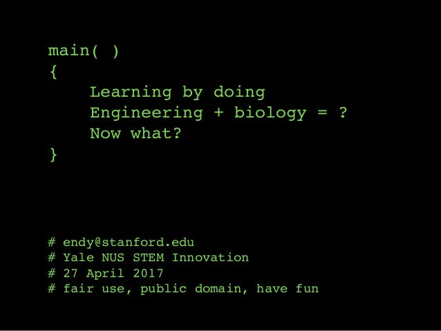 main( ) { Learning by doing Engineering + biology = ? Now what? } # endy@stanford.edu # Yale NUS STEM Innovation # 27 Apri...