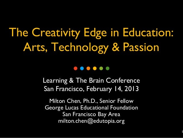 The Creativity Edge in Education:  Arts, Technology & Passion      Learning & The Brain Conference      San Francisco, Feb...
