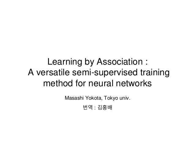 Learning by Association : A versatile semi-supervised training method for neural networks Masashi Yokota, Tokyo univ. 번역 :...