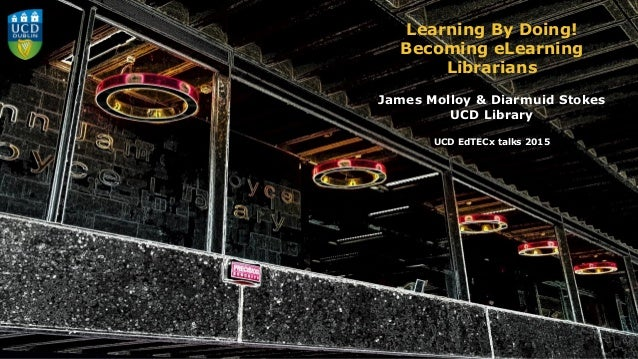 Learning By Doing! Becoming eLearning Librarians James Molloy & Diarmuid Stokes UCD Library UCD EdTECx talks 2015