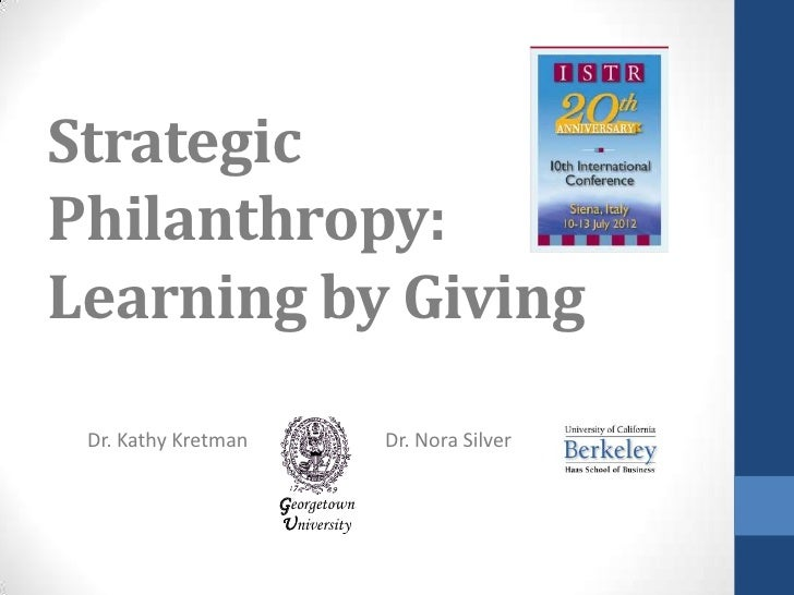 StrategicPhilanthropy:Learning by Giving Dr. Kathy Kretman                Dr. Nora Silver                     Georgetown  ...