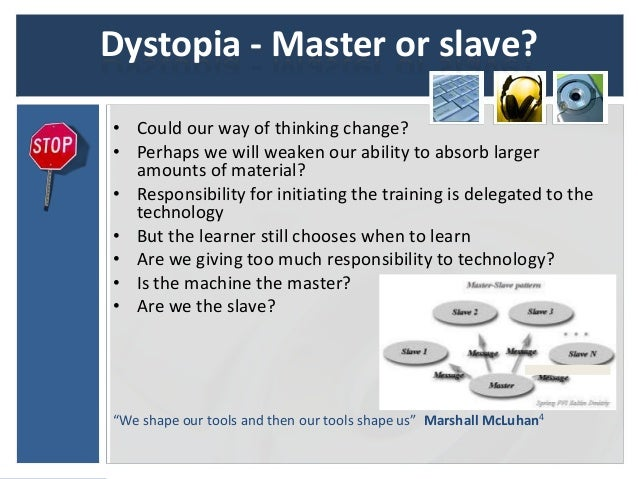Dystopia - Master or slave?• Could our way of thinking change?• Perhaps we will weaken our ability to absorb larger  amoun...