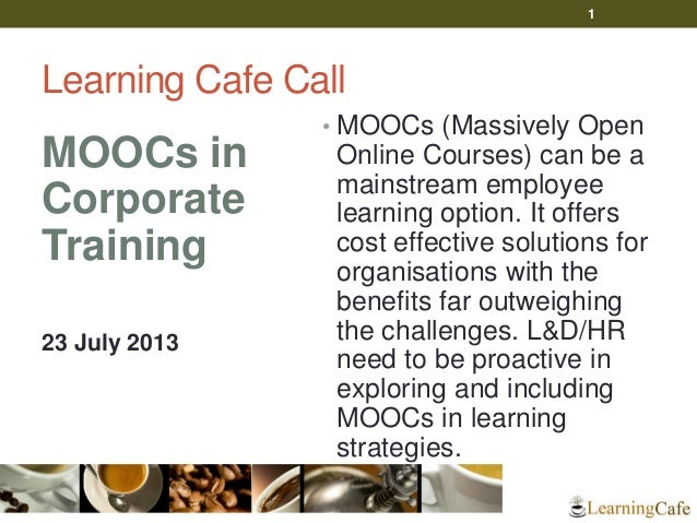 Learning Cafe Call MOOCs in Corporate Training 23 July 2013 • MOOCs (Massively Open Online Courses) can be a mainstream em...