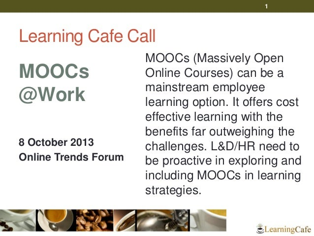 Learning Cafe Call MOOCs @Work 8 October 2013 Online Trends Forum MOOCs (Massively Open Online Courses) can be a mainstrea...