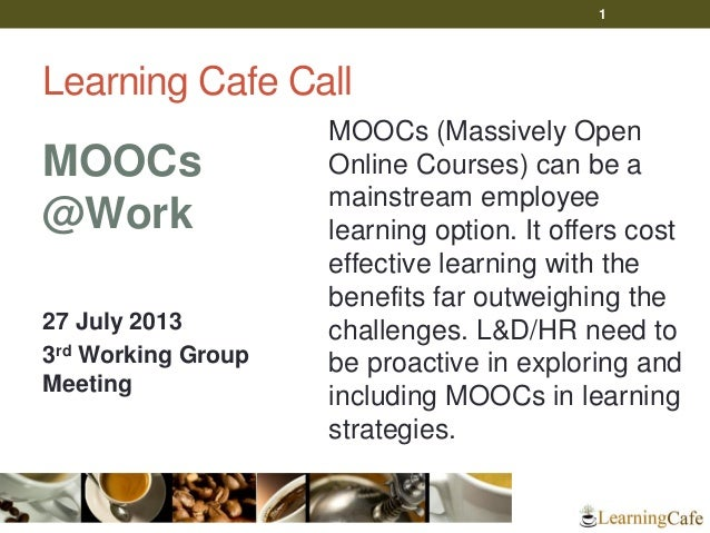 Learning Cafe Call MOOCs @Work 27 July 2013 3rd Working Group Meeting MOOCs (Massively Open Online Courses) can be a mains...